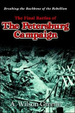 Breaking the Backbone of the Rebellion: The Final Battles of the Petersburg Campaign
