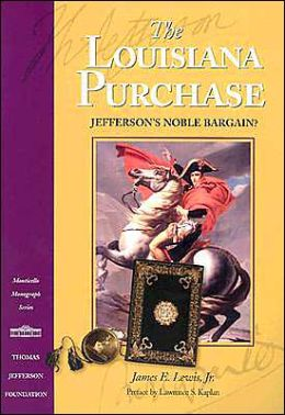 The Louisiana Purchase (Monticello Monograph Series): Jefferson's Noble Bargain?