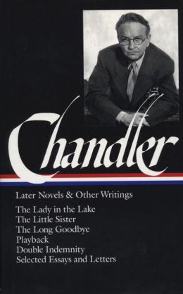 Chandler: Later Novels and Other Writings: The Lady in the Lake / TheLittle Sister / The Long Goodbye / Playback / Double Indemnity /Selected Essays