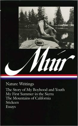 John Muir: Nature Writings (The Story of My Boyhood and Youth, My First Summer in the Sierra, The Mountains of California, Stickeen, Essays) (Library of America)