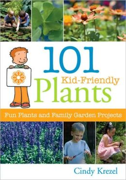 101 Kid-Friendly Plants: Fun Plants and Family Garden Projects