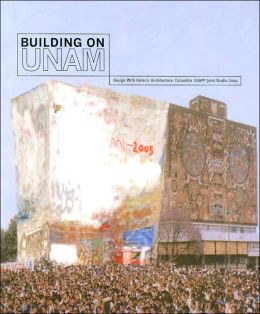 Building on UNAM: Design With Historic Architecture: Columbia GSAPP Joint Studio 2004