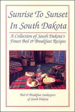 Sunrise to Sunset in South Dakota: A Collection of South Dakota's Finest Bed and Breakfast Recipes