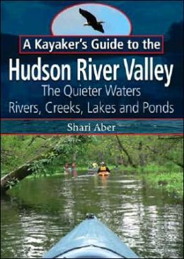 A Kayaker's Guide to the Hudson River Valley: The Quieter Waters -- Rivers, Creeks, Lakes and Ponds
