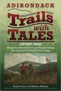 Adirondack Trails with Tales: History Hikes through the Adirondack Park and the Lake George, Lake Champlain & Mohawk Valley Regions
