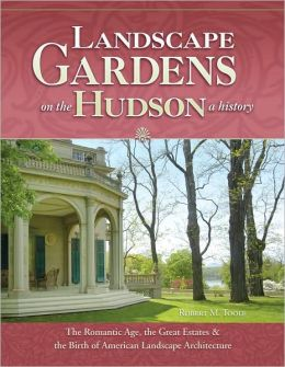 Landscape Gardens on the Hudson, a History: The Romantic Age, the Great Estates, and the Birth of American Landscape Architecture: Hyde Park, Sunnyside, Olana, Clermont, Lyndhurst, Montgomery Place, Locust Grove, Wilderstein, Springside, and Others