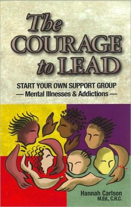 The Courage to Lead: Start Your Own Support Group - Mental Illness and Addictions