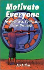 Motivate Everyone: Family, Friends, CO-Workers (Even Yourself)