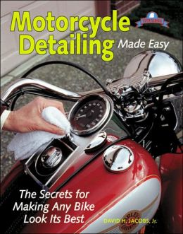 Motorcycle Detailing Made Easy: The Secrets for Making Any Bike Look Its Best
