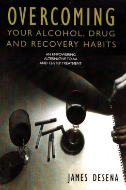 Overcoming Your Alcohol Drug and Recovery Habits: An Empowering Alternative to AA and 12-Step Treatment