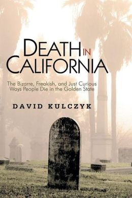 Death in California: The Bizarre, Freakish, and Just Curious Ways People Die in the Golden State