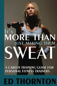 It's More Than Just Making Them Sweat: A Career Training Guide For Personal Fitness Train
