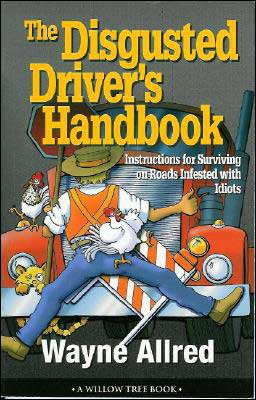 Disgusted Driver's Handbook: Instructions for Surviving on Roads Infested with Idiots