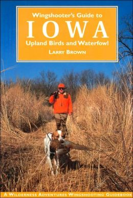 Wingshooter's Guide to Iowa: Upland Birds and Waterfowl (Wilderness Adventures Wingshooting Guidebooks Series)