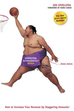 Marketing Outrageously Redux: How to Increase Your Revenue by Staggering Amounts!