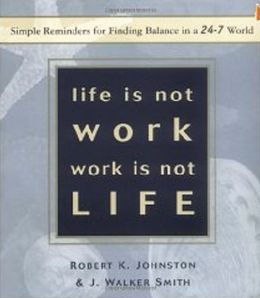 Life Is Not Work, Work Is Not Life: Simple Reminders for Finding Balance in a 24/7 World
