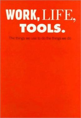 Work, Life, Tools: The Things We Use to Do the Things We Do