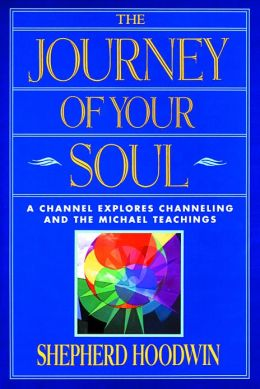 The Journey of Your Soul: A Channel Explores Channeling and the Michael Teachings