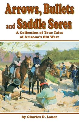 Arrows, Bullets and Saddle Sores: A Collection of True Tales of Arizona's Old West
