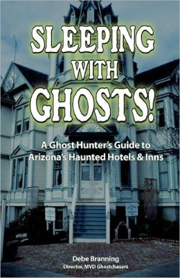 Sleeping with Ghosts: A Ghost Hunter's Guide to Arizona's Haunted Hotels and Inns