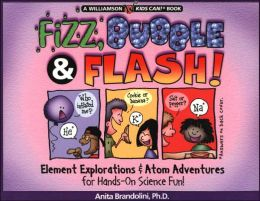Fizz, Bubble and Flash!: Element Explorations and Atom Adventures for Hands-On Science Fun!