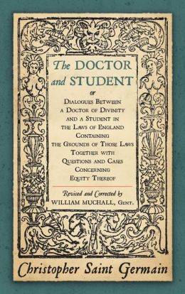 Doctor and Student: Or Dialogues between a Doctor of Divinity and a Student in the Laws of England, Containing the Grounds of Those Laws together with Questions and Cases Concerning the Equity Thereof 1874