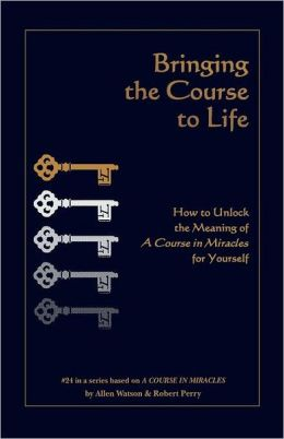 Bringing the Course to Life: How to Unlock the Meaning of A Course in Miracles for Yourself