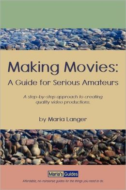 Making Movies: A step-by-step approach to creating quality video productions. : A Guide for Serious Amateurs