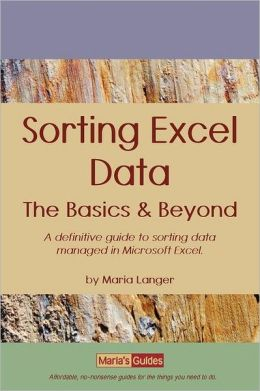 Sorting Excel Data - the Basics and Beyond: A definitive guide to sorting data managed in Microsoft Excel