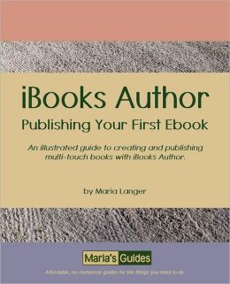 IBooks Author - Publishing Your First Ebook: An illustrated guide to creating and publishing multi-touch books with iBooks Author