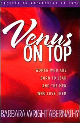 Venus On Top: Women Who Are Born To Lead And The Men Who Love Them
