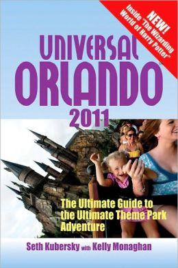 Universal Orlando 2011: The Ultimate Guide to the Ultimate Theme Park Adventure (Universal Orlando: The Ultimate Guide to the Ultimate Theme Park Adventure) Seth Kubersky and Kelly Monaghan