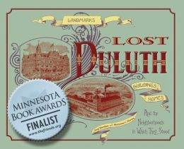 Lost Duluth: Landmarks, Industries, Buildings, Homes, and the Neighborhoods in Which They Stood