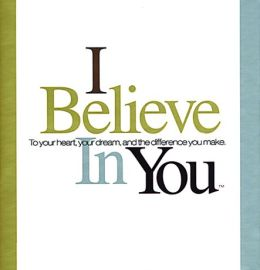 I Believe in You: To Your Heart, Your Dream, and the Difference You Make