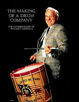 The Making of a Drum Company: The Autobiography of William F. Ludwig II