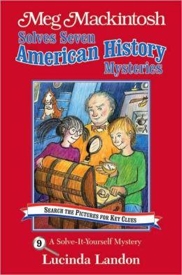 Meg Mackintosh Solves Seven American History Mysteries: A Solve-It-Yourself Mystery