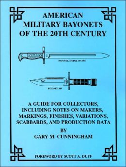 American Military Bayonets of the 20th Century: A Guide for Collectors, Including Notes on Makers, Markings, Finishes, Variations, Scabbards and Production Data