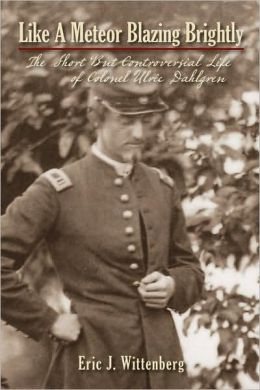 Like a Meteor Blazing Brightly: The Short but Controversial Life of Colonel Ulric Dahlgren