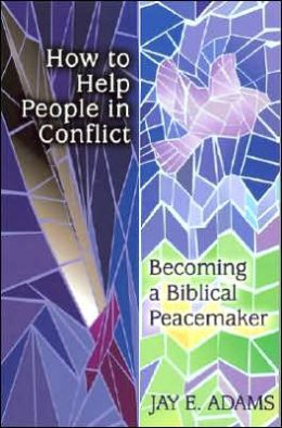 How to Help People in Conflict: Becoming a Biblical Peacemaker