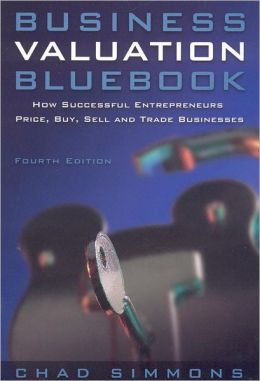 Business Valuation Bluebook: How Successful Entrepeneurs Price, Buy, Sell and Trade Businesses