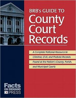 BRB's Guide to County Court Records: A National Resource to Criminal, Civil, and Probate Records Found at the Nation's County, Parish, and Municipal Courts