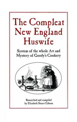 The Complete New England Huswife: System of the Whole Art and Mystery of Goody's Cookery