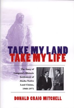 Take My Land, Take My Life: The Story of Congress's Historic Settlement of Alaska Native Land Claims, 1960-1971