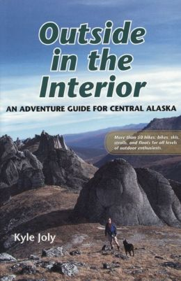 Outside in the Interior: An Adventure Guide for Central Alaska: More Than 50 Hikes, Bikes, Skis, Strolls and Floats for All Levels of Outdoor Enthusiasts