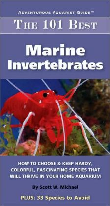 The 101 Best Marine Invertebrates: How to Choose and Keep Hardy, Brilliant, Fascinating Species That Will Thrive in Your Home Aquarium