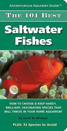 The 101 Best Saltwater Fishes: How to Choose and Keep Hardy, Brilliant, Fascinating Species That Will Thrive in Your Home Aquarium