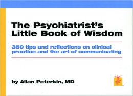 The Psychiatrist's Little Book Of Wisdom: 350 Tips And Reflections On Clinical Practice And The Art Of Communicating