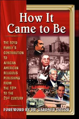 How It Came to Be : The Boyd Family's Contribution to African American Religious Publishing from the 19th to the 21st Century