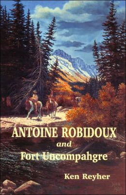 Antoine Robidoux and Fort Uncompahgre: The Story of a Western Colorado Fur Trader