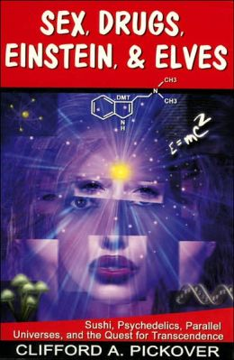 Sex, Drugs, Einstein, and Elves: Sushi, Psychedelics, Parallel Universes, and the Quest for Transcendence